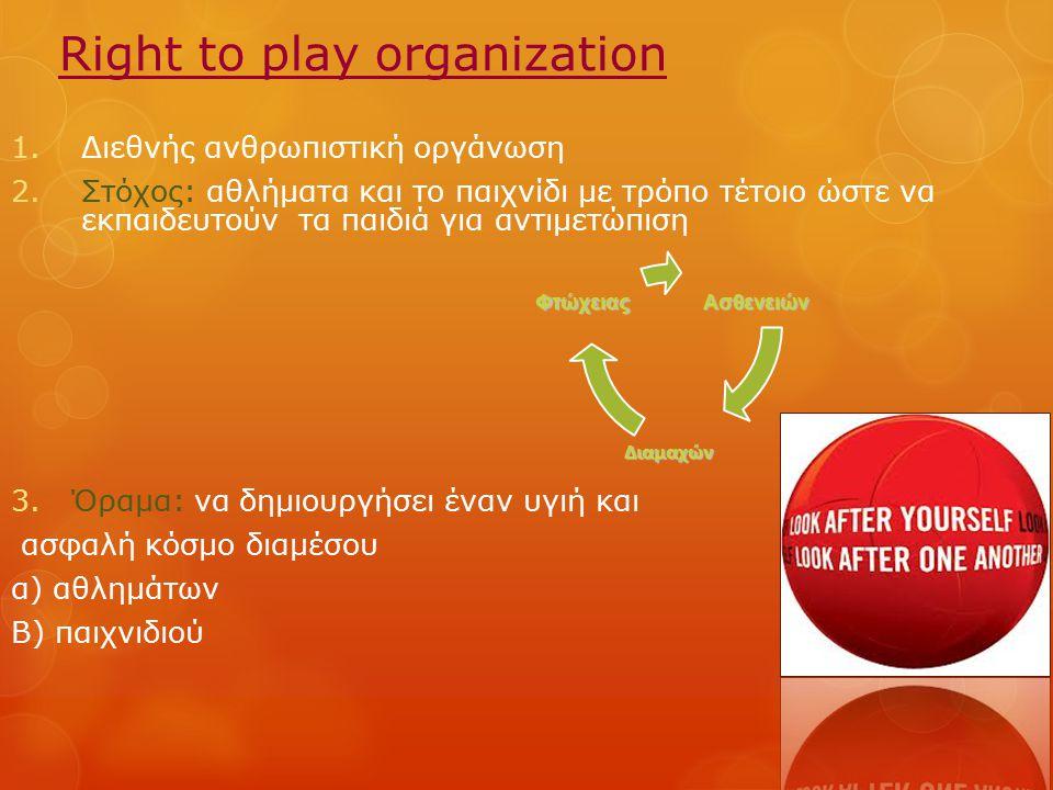 Right to play organization 1.Διεθνής ανθρωπιστική οργάνωση 2.Στόχος: αθλήματα και το παιχνίδι με τρόπο τέτοιο ώστε να εκπαιδευτούν τα παιδιά για αντιμ
