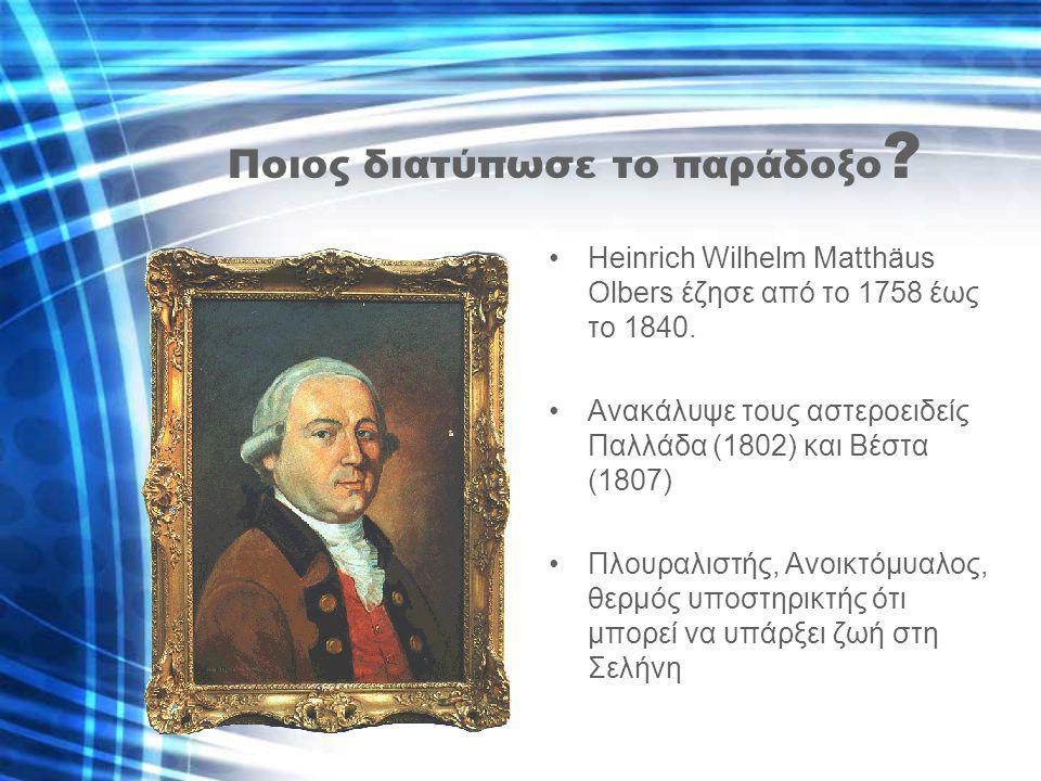 Ποιος διατύπωσε το παράδοξο ? Heinrich Wilhelm Matthäus Olbers έζησε από το 1758 έως το 1840. Ανακάλυψε τους αστεροειδείς Παλλάδα (1802) και Βέστα (18