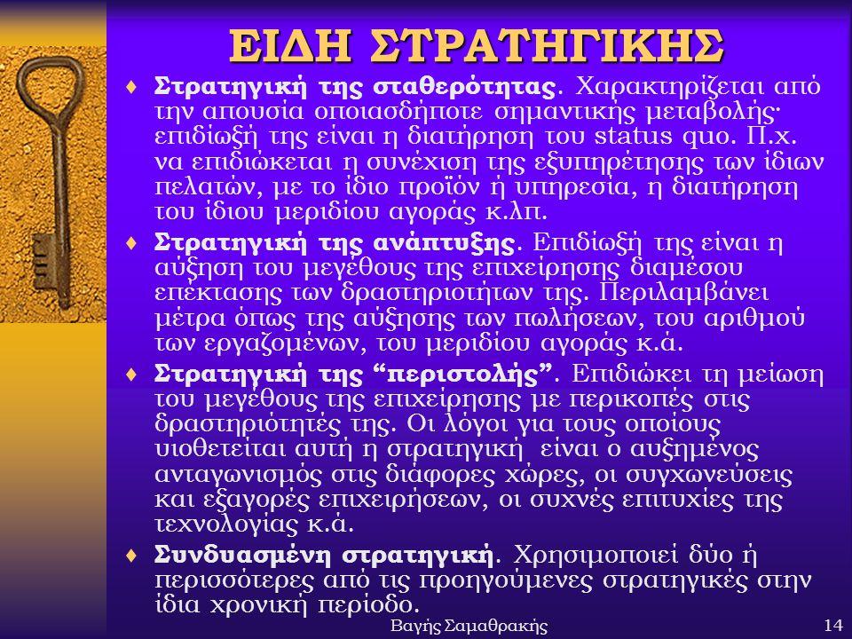 Βαγής Σαμαθρακής14 ΕΙΔΗ ΣΤΡΑΤΗΓΙΚΗΣ  Στρατηγική της σταθερότητας. Χαρακτηρίζεται από την απουσία οποιασδήποτε σημαντικής μεταβολής· επιδίωξή της είνα