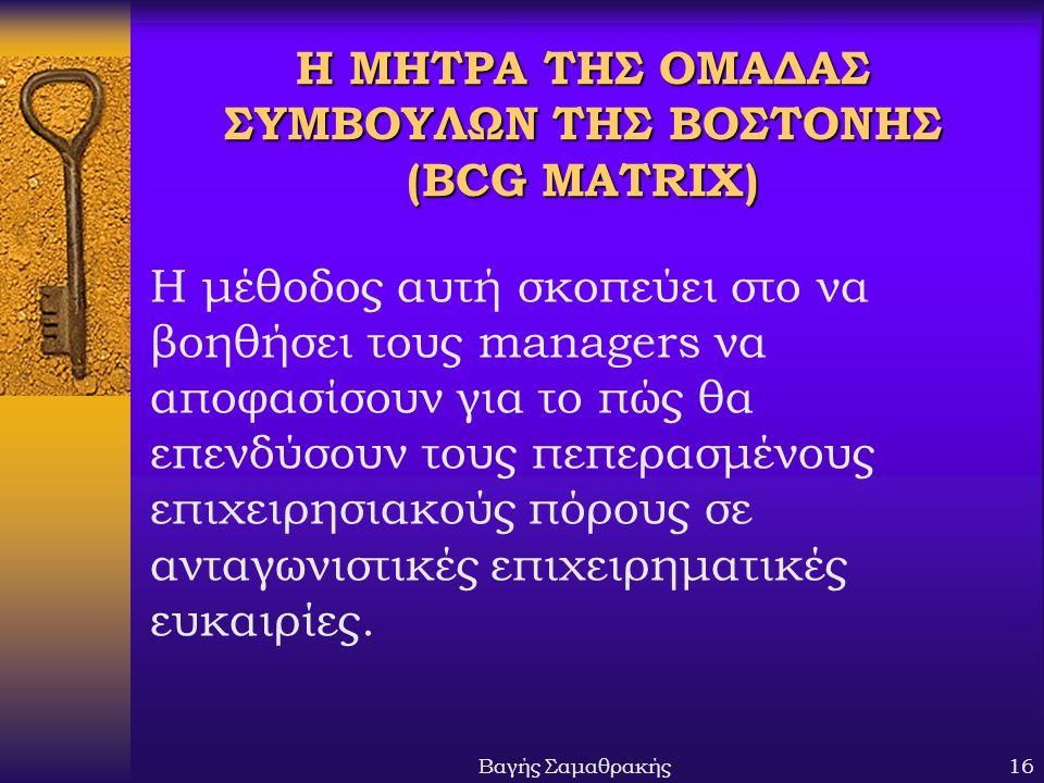 Βαγής Σαμαθρακής16 Η ΜΗΤΡΑ ΤΗΣ ΟΜΑΔΑΣ ΣΥΜΒΟΥΛΩΝ ΤΗΣ ΒΟΣΤΟΝΗΣ (BCG MATRIX) Η μέθοδος αυτή σκοπεύει στο να βοηθήσει τους managers να αποφασίσουν για το