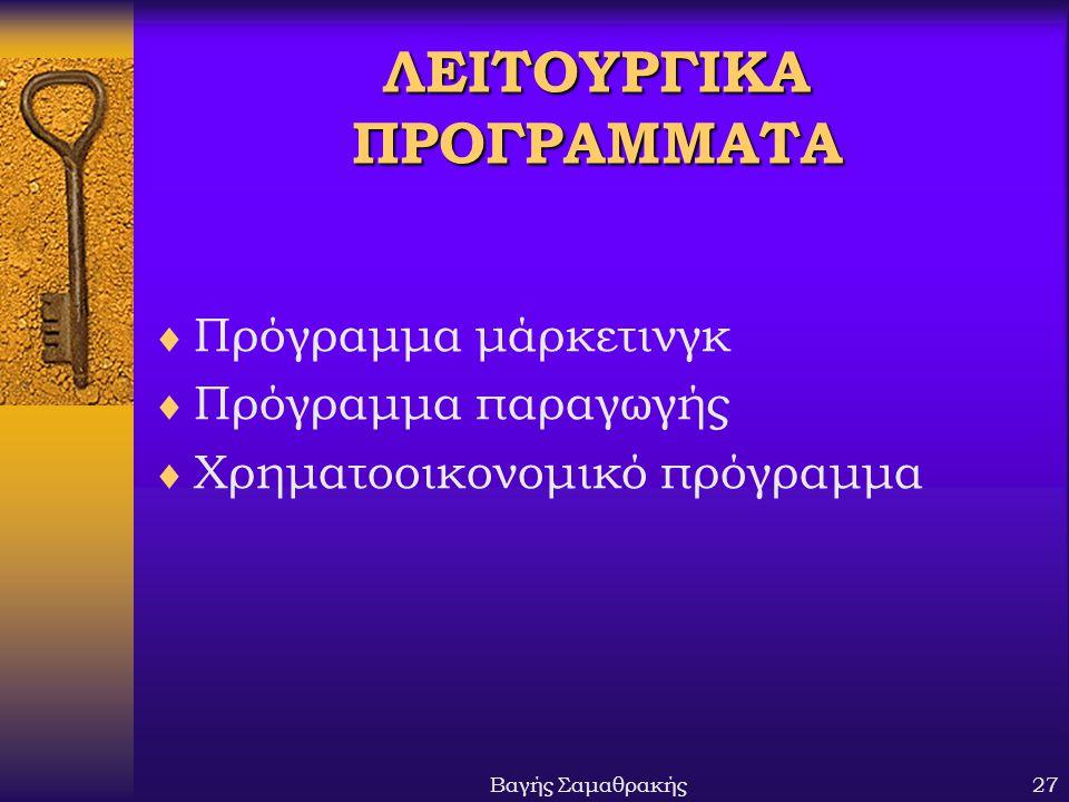 Βαγής Σαμαθρακής27 ΛΕΙΤΟΥΡΓΙΚΑ ΠΡΟΓΡΑΜΜΑΤΑ  Πρόγραμμα μάρκετινγκ  Πρόγραμμα παραγωγής  Χρηματοοικονομικό πρόγραμμα