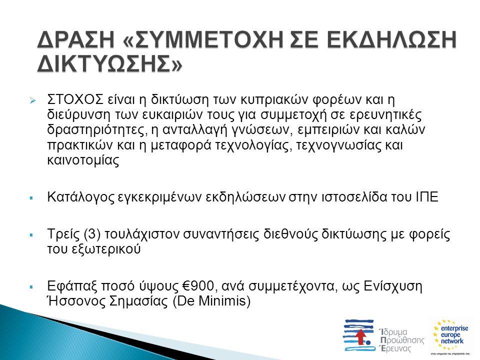  ΣΤΟΧΟΣ είναι η δικτύωση των κυπριακών φορέων και η διεύρυνση των ευκαιριών τους για συμμετοχή σε ερευνητικές δραστηριότητες, η ανταλλαγή γνώσεων, εμπειριών και καλών πρακτικών και η μεταφορά τεχνολογίας, τεχνογνωσίας και καινοτομίας  Κατάλογος εγκεκριμένων εκδηλώσεων στην ιστοσελίδα του ΙΠΕ  Τρείς (3) τουλάχιστον συναντήσεις διεθνούς δικτύωσης με φορείς του εξωτερικού  Εφάπαξ ποσό ύψους €900, ανά συμμετέχοντα, ως Ενίσχυση Ήσσονος Σημασίας (De Minimis)