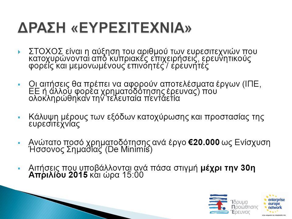  ΣΤΟΧΟΣ είναι η αύξηση του αριθμού των ευρεσιτεχνιών που κατοχυρώνονται από κυπριακές επιχειρήσεις, ερευνητικούς φορείς και μεμονωμένους επινοητές / ερευνητές  Οι αιτήσεις θα πρέπει να αφορούν αποτελέσματα έργων (ΙΠΕ, ΕΕ ή άλλου φορέα χρηματοδότησης έρευνας) που ολοκληρώθηκαν την τελευταία πενταετία  Κάλυψη μέρους των εξόδων κατοχύρωσης και προστασίας της ευρεσιτεχνίας  Ανώτατο ποσό χρηματοδότησης ανά έργο €20.000 ως Ενίσχυση Ήσσονος Σημασίας (De Minimis)  Αιτήσεις που υποβάλλονται ανά πάσα στιγμή μέχρι την 30η Απριλίου 2015 και ώρα 15:00