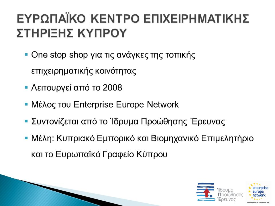  One stop shop για τις ανάγκες της τοπικής επιχειρηματικής κοινότητας  Λειτουργεί από το 2008  Μέλος του Enterprise Europe Network  Συντονίζεται από το Ίδρυμα Προώθησης Έρευνας  Μέλη: Κυπριακό Εμπορικό και Βιομηχανικό Επιμελητήριο και το Ευρωπαϊκό Γραφείο Κύπρου