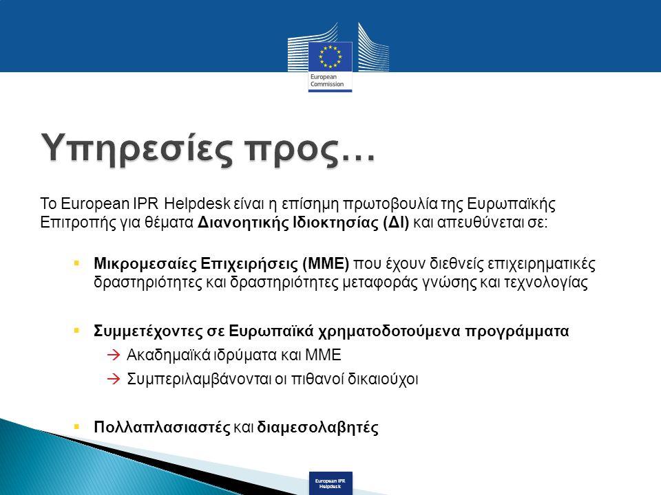 European IPR Helpdesk Το European IPR Helpdesk είναι η επίσημη πρωτοβουλία της Ευρωπαϊκής Επιτροπής για θέματα Διανοητικής Ιδιοκτησίας (ΔΙ) και απευθύνεται σε:  Μικρομεσαίες Επιχειρήσεις (ΜΜΕ) που έχουν διεθνείς επιχειρηματικές δραστηριότητες και δραστηριότητες μεταφοράς γνώσης και τεχνολογίας  Συμμετέχοντες σε Ευρωπαϊκά χρηματοδοτούμενα προγράμματα  Ακαδημαϊκά ιδρύματα και ΜΜΕ  Συμπεριλαμβάνονται οι πιθανοί δικαιούχοι  Πολλαπλασιαστές και διαμεσολαβητές