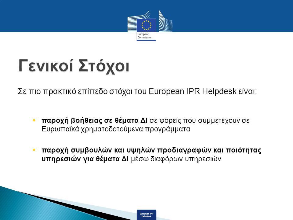 European IPR Helpdesk Σε πιο πρακτικό επίπεδο στόχοι του European IPR Helpdesk είναι:  παροχή βοήθειας σε θέματα ΔΙ σε φορείς που συμμετέχουν σε Ευρωπαϊκά χρηματοδοτούμενα προγράμματα  παροχή συμβουλών και υψηλών προδιαγραφών και ποιότητας υπηρεσιών για θέματα ΔΙ μέσω διαφόρων υπηρεσιών