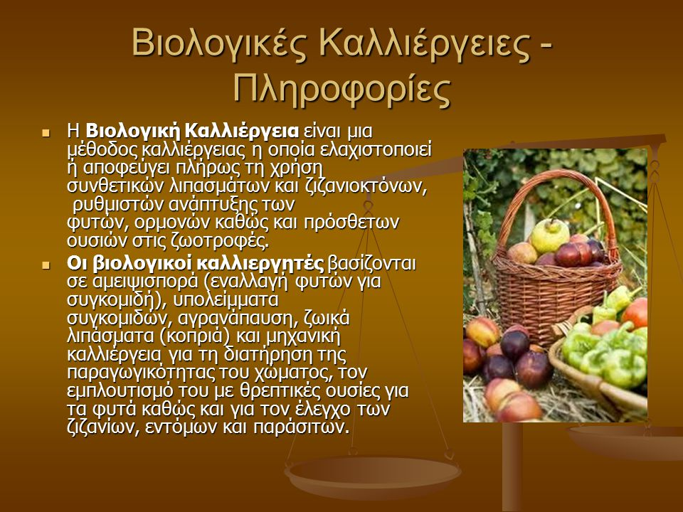 Βιολογικές Καλλιέργειες - Πληροφορίες Η Βιολογική Καλλιέργεια είναι μια μέθοδος καλλιέργειας η οποία ελαχιστοποιεί ή αποφεύγει πλήρως τη χρήση συνθετικών λιπασμάτων και ζιζανιοκτόνων, ρυθμιστών ανάπτυξης των φυτών, ορμονών καθώς και πρόσθετων ουσιών στις ζωοτροφές.