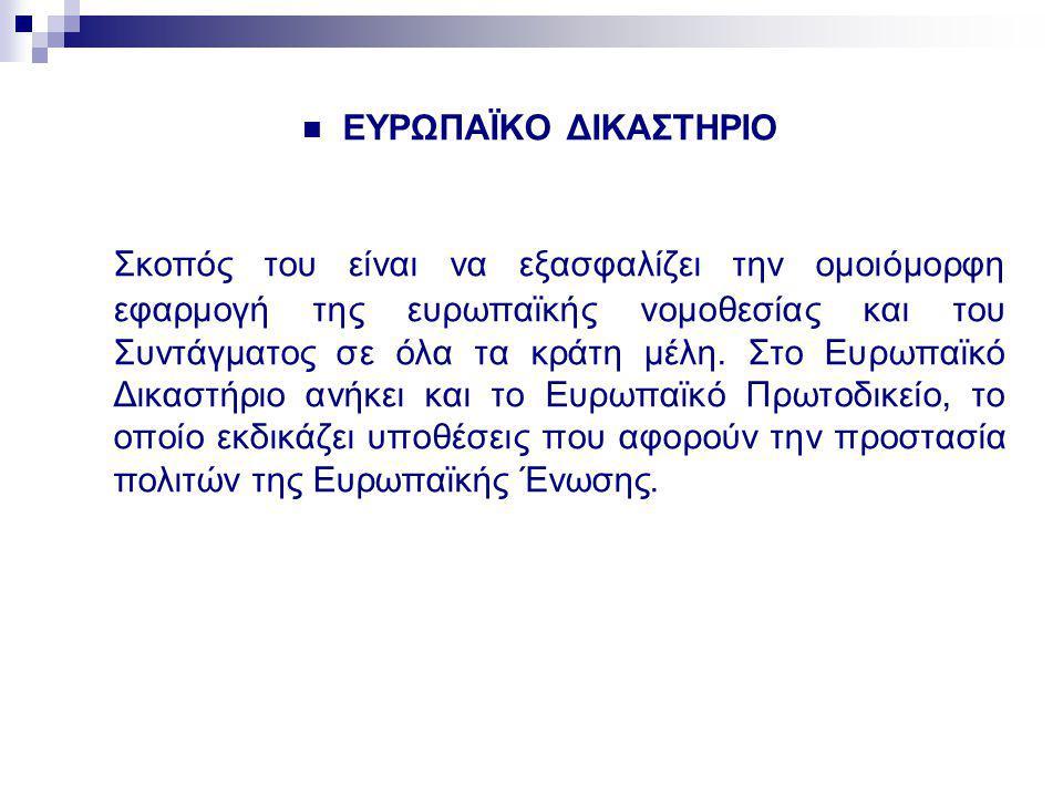ΕΥΡΩΠΑΪΚΟ ΔΙΚΑΣΤΗΡΙΟ Σκοπός του είναι να εξασφαλίζει την ομοιόμορφη εφαρμογή της ευρωπαϊκής νομοθεσίας και του Συντάγματος σε όλα τα κράτη μέλη. Στο Ε