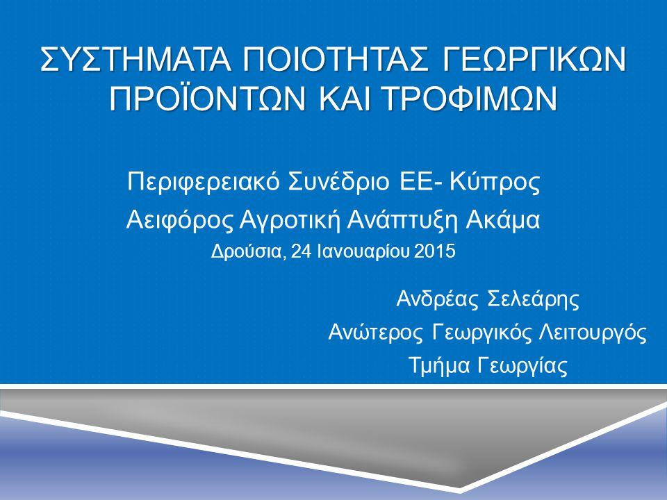 ΣΥΣΤΗΜΑΤΑ ΠΟΙΟΤΗΤΑΣ ΓΕΩΡΓΙΚΩΝ ΠΡΟΪΟΝΤΩΝ ΚΑΙ ΤΡΟΦΙΜΩΝ Ανδρέας Σελεάρης Ανώτερος Γεωργικός Λειτουργός Τμήμα Γεωργίας Περιφερειακό Συνέδριο ΕΕ- Κύπρος Αε