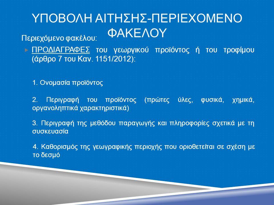 ΥΠΟΒΟΛΗ ΑΙΤΗΣΗΣ-ΠΕΡΙΕΧΟΜΕΝΟ ΦΑΚΕΛΟΥ Περιεχόμενο φακέλου:  ΠΡΟΔΙΑΓΡΑΦΕΣ του γεωργικού προϊόντος ή του τροφίμου (άρθρο 7 του Καν. 1151/2012): 2. Περιγρ