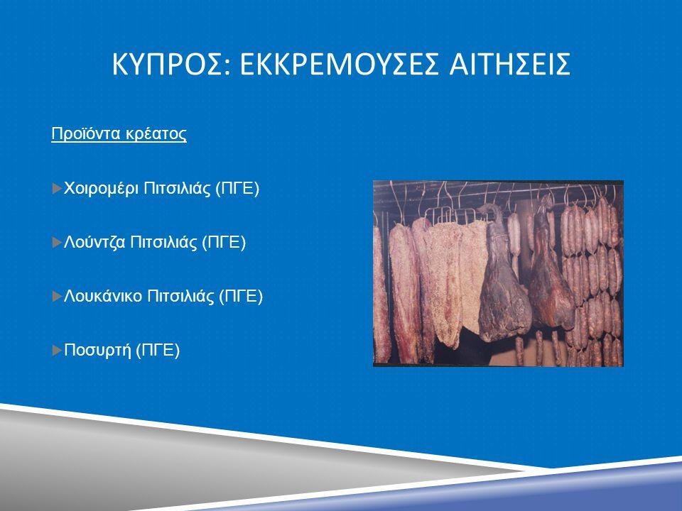 ΚΥΠΡΟΣ : ΕΚΚΡΕΜΟΥΣΕΣ ΑΙΤΗΣΕΙΣ Προϊόντα κρέατος  Χοιρομέρι Πιτσιλιάς (ΠΓΕ)  Λούντζα Πιτσιλιάς (ΠΓΕ)  Λουκάνικο Πιτσιλιάς (ΠΓΕ)  Ποσυρτή (ΠΓΕ)
