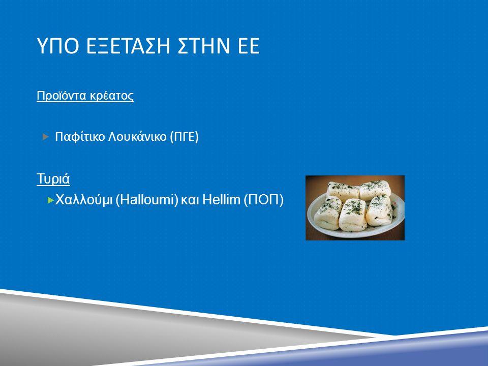 ΥΠΟ ΕΞΕΤΑΣΗ ΣΤΗΝ ΕΕ Προϊόντα κρέατος  Παφίτικο Λουκάνικο ( ΠΓΕ ) Τυριά  Χαλλούμι (Halloumi) και Hellim (ΠΟΠ)