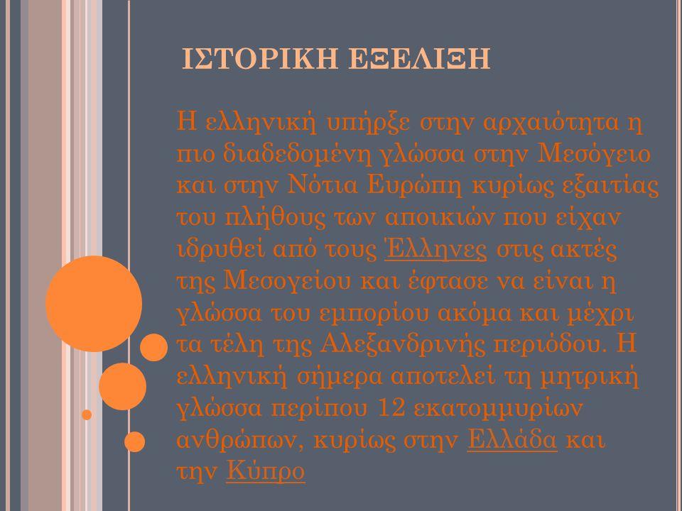 ΙΣΤΟΡΙΚΗ ΕΞΕΛΙΞΗ Η ελληνική υπήρξε στην αρχαιότητα η πιο διαδεδομένη γλώσσα στην Μεσόγειο και στην Νότια Ευρώπη κυρίως εξαιτίας του πλήθους των αποικιών που είχαν ιδρυθεί από τους Έλληνες στις ακτές της Μεσογείου και έφτασε να είναι η γλώσσα του εμπορίου ακόμα και μέχρι τα τέλη της Αλεξανδρινής περιόδου.