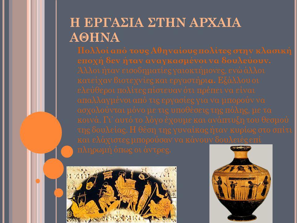 H ΕΡΓΑΣΙΑ ΣΤΗΝ ΑΡΧΑΙΑ ΑΘΗΝΑ Πολλοί από τους Αθηναίους πολίτες στην κλασική εποχή δεν ήταν αναγκασμένοι να δουλεύουν.