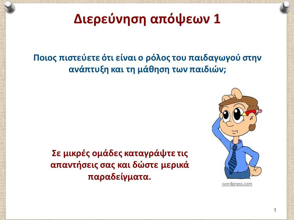 Διερεύνηση απόψεων 1 Ποιος πιστεύετε ότι είναι ο ρόλος του παιδαγωγού στην ανάπτυξη και τη μάθηση των παιδιών; wordpress.com Σε μικρές ομάδες καταγράψ
