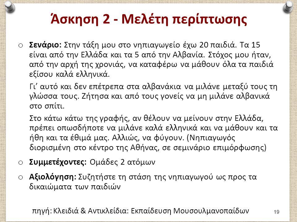 Άσκηση 2 - Μελέτη περίπτωσης o Σενάριο: Στην τάξη μου στο νηπιαγωγείο έχω 20 παιδιά. Τα 15 είναι από την Ελλάδα και τα 5 από την Αλβανία. Στόχος μου ή