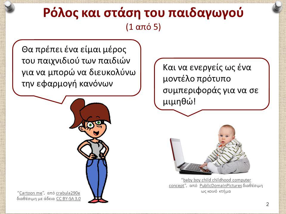 Ρόλος και στάση του παιδαγωγού (1 από 5) Cartoon me , από crabula290e διαθέσιμη με άδεια CC BY-SA 3.0Cartoon mecrabula290eCC BY-SA 3.0 Θα πρέπει ένα είμαι μέρος του παιχνιδιού των παιδιών για να μπορώ να διευκολύνω την εφαρμογή κανόνων baby boy child childhood computer concept , από PublicDomainPictures διαθέσιμη ως κοινό κτήμαbaby boy child childhood computer conceptPublicDomainPictures Και να ενεργείς ως ένα μοντέλο πρότυπο συμπεριφοράς για να σε μιμηθώ.