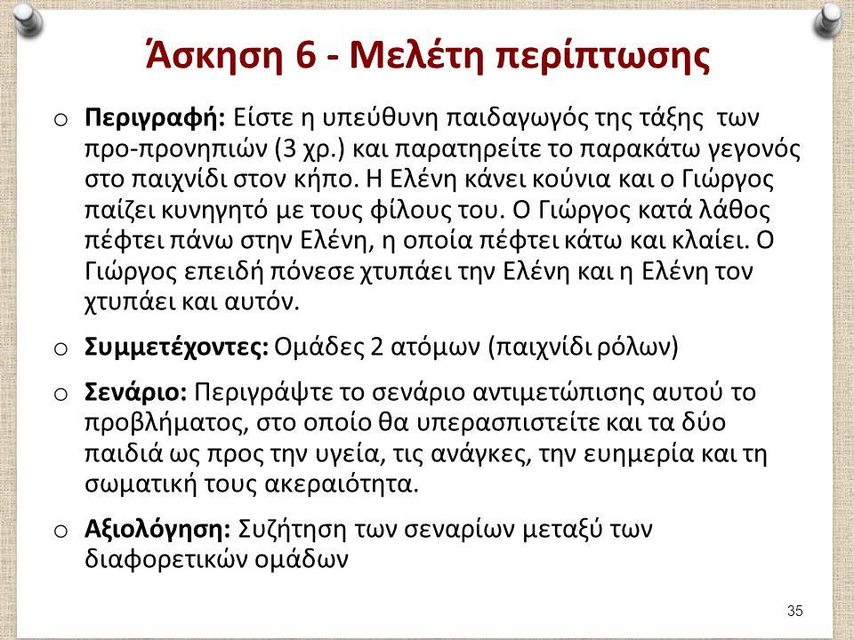 Άσκηση 6 - Μελέτη περίπτωσης o Περιγραφή: Είστε η υπεύθυνη παιδαγωγός της τάξης των προ-προνηπιών (3 χρ.) και παρατηρείτε το παρακάτω γεγονός στο παιχ