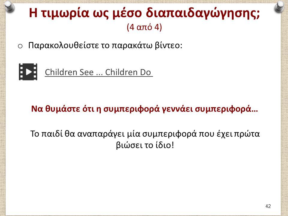 Η τιμωρία ως μέσο διαπαιδαγώγησης; (4 από 4) o Παρακολουθείστε το παρακάτω βίντεο: Children See... Children Do Να θυμάστε ότι η συμπεριφορά γεννάει συ