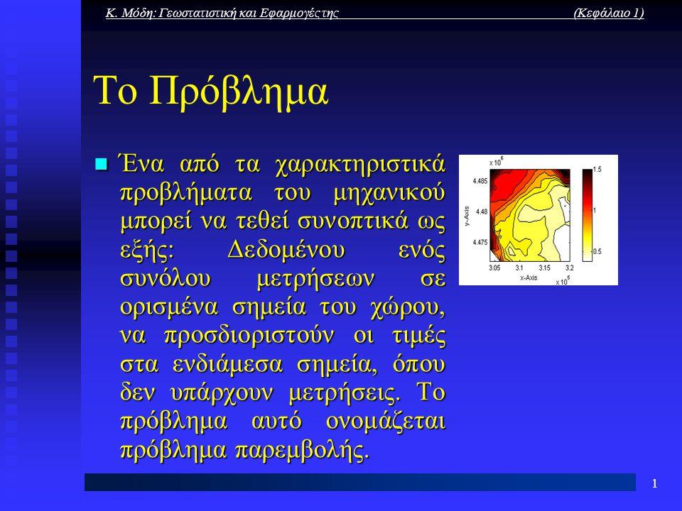 Κ. Μόδη: Γεωστατιστική και Εφαρμογές της (Κεφάλαιο 1) 1 Το Πρόβλημα Ένα από τα χαρακτηριστικά προβλήματα του μηχανικού μπορεί να τεθεί συνοπτικά ως εξ