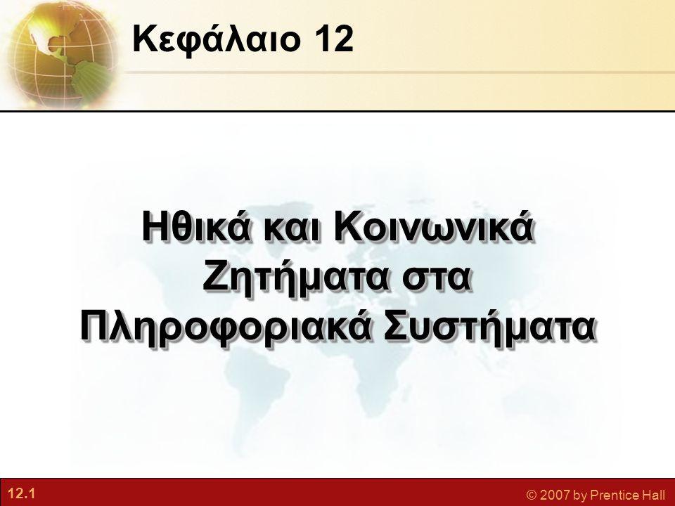 12.1 © 2007 by Prentice Hall Κεφάλαιο 12 Ηθικά και Κοινωνικά Ζητήματα στα Πληροφοριακά Συστήματα