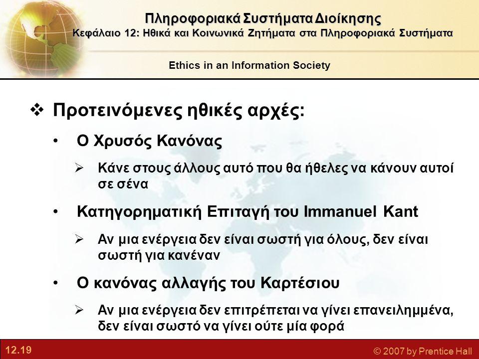 12.19 © 2007 by Prentice Hall Ethics in an Information Society Πληροφοριακά Συστήματα Διοίκησης Κεφάλαιο 12: Ηθικά και Κοινωνικά Ζητήματα στα Πληροφοριακά Συστήματα  Προτεινόμενες ηθικές αρχές: Ο Χρυσός Κανόνας  Κάνε στους άλλους αυτό που θα ήθελες να κάνουν αυτοί σε σένα Κατηγορηματική Επιταγή του Immanuel Kant  Αν μια ενέργεια δεν είναι σωστή για όλους, δεν είναι σωστή για κανέναν Ο κανόνας αλλαγής του Καρτέσιου  Αν μια ενέργεια δεν επιτρέπεται να γίνει επανειλημμένα, δεν είναι σωστό να γίνει ούτε μία φορά