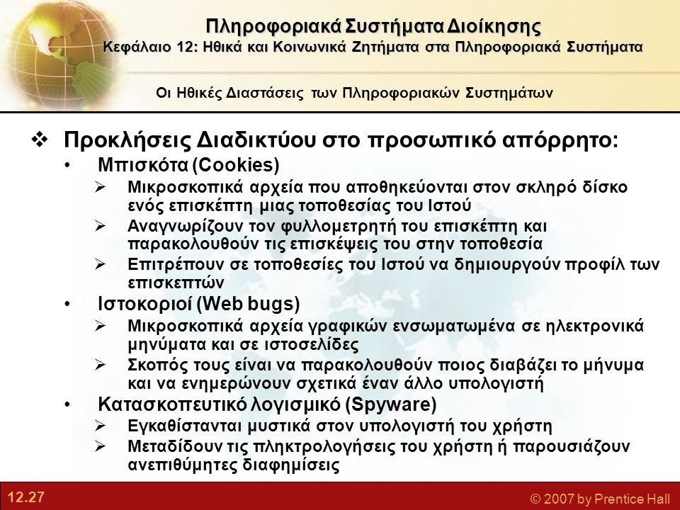 12.27 © 2007 by Prentice Hall Οι Ηθικές Διαστάσεις των Πληροφοριακών Συστημάτων Πληροφοριακά Συστήματα Διοίκησης Κεφάλαιο 12: Ηθικά και Κοινωνικά Ζητήματα στα Πληροφοριακά Συστήματα  Προκλήσεις Διαδικτύου στο προσωπικό απόρρητο: Μπισκότα (Cookies)  Μικροσκοπικά αρχεία που αποθηκεύονται στον σκληρό δίσκο ενός επισκέπτη μιας τοποθεσίας του Ιστού  Αναγνωρίζουν τον φυλλομετρητή του επισκέπτη και παρακολουθούν τις επισκέψεις του στην τοποθεσία  Επιτρέπουν σε τοποθεσίες του Ιστού να δημιουργούν προφίλ των επισκεπτών Ιστοκοριοί (Web bugs)  Μικροσκοπικά αρχεία γραφικών ενσωματωμένα σε ηλεκτρονικά μηνύματα και σε ιστοσελίδες  Σκοπός τους είναι να παρακολουθούν ποιος διαβάζει το μήνυμα και να ενημερώνουν σχετικά έναν άλλο υπολογιστή Κατασκοπευτικό λογισμικό (Spyware)  Εγκαθίστανται μυστικά στον υπολογιστή του χρήστη  Μεταδίδουν τις πληκτρολογήσεις του χρήστη ή παρουσιάζουν ανεπιθύμητες διαφημίσεις