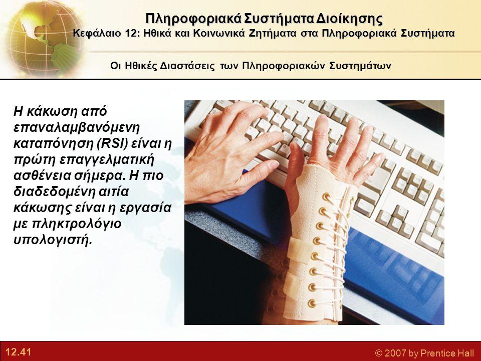12.41 © 2007 by Prentice Hall Οι Ηθικές Διαστάσεις των Πληροφοριακών Συστημάτων Πληροφοριακά Συστήματα Διοίκησης Κεφάλαιο 12: Ηθικά και Κοινωνικά Ζητήματα στα Πληροφοριακά Συστήματα Η κάκωση από επαναλαμβανόμενη καταπόνηση (RSI) είναι η πρώτη επαγγελματική ασθένεια σήμερα.