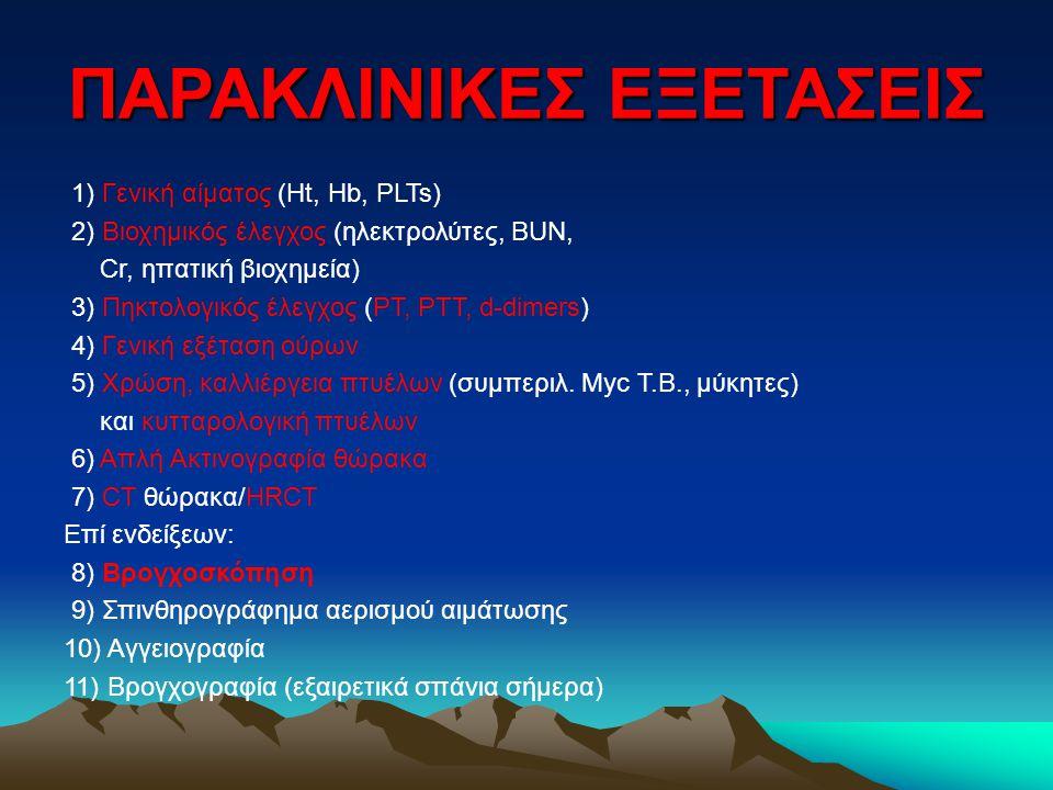 ΠΑΡΑΚΛΙΝΙΚΕΣ ΕΞΕΤΑΣΕΙΣ 1) Γενική αίματος (Ht, Hb, PLTs) 2) Βιοχημικός έλεγχος (ηλεκτρολύτες, BUN, Cr, ηπατική βιοχημεία) 3) Πηκτολογικός έλεγχος (PT, PTT, d-dimers) 4) Γενική εξέταση ούρων 5) Χρώση, καλλιέργεια πτυέλων (συμπεριλ.