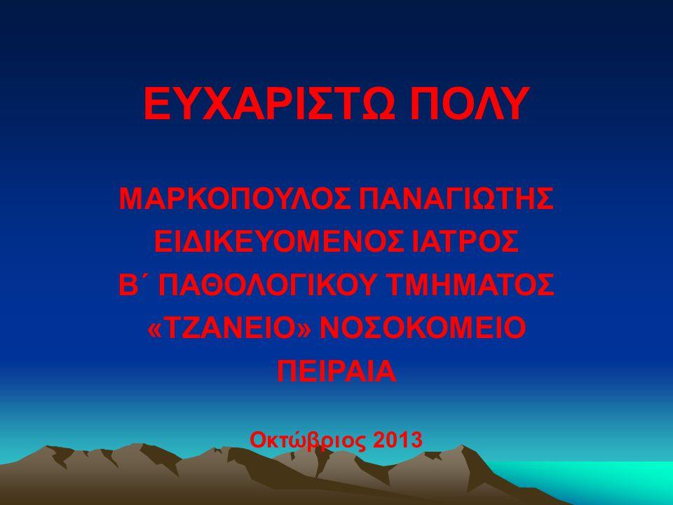 ΕΥΧΑΡΙΣΤΩ ΠΟΛΥ ΜΑΡΚΟΠΟΥΛΟΣ ΠΑΝΑΓΙΩΤΗΣ ΕΙΔΙΚΕΥΟΜΕΝΟΣ ΙΑΤΡΟΣ Β΄ ΠΑΘΟΛΟΓΙΚΟΥ ΤΜΗΜΑΤΟΣ «ΤΖΑΝΕΙΟ» ΝΟΣΟΚΟΜΕΙΟ ΠΕΙΡΑΙΑ Οκτώβριος 2013