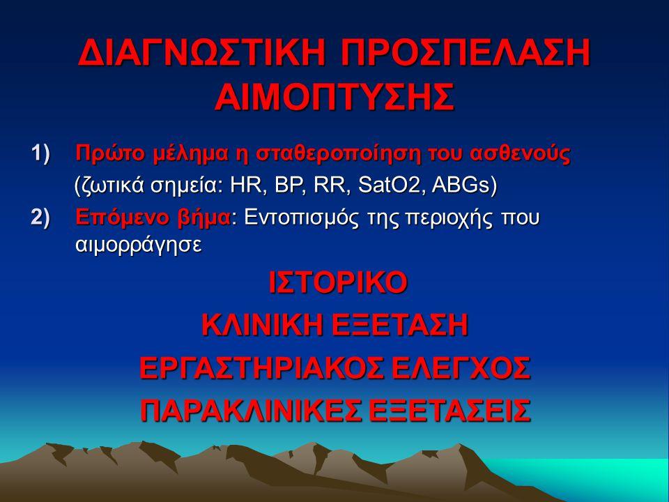 ΔΙΑΓΝΩΣΤΙΚΗ ΠΡΟΣΠΕΛΑΣΗ ΑΙΜΟΠΤΥΣΗΣ 1)Πρώτο μέλημα η σταθεροποίηση του ασθενούς (ζωτικά σημεία: HR, BP, RR, SatO2, ABGs) (ζωτικά σημεία: HR, BP, RR, SatO2, ABGs) 2)Επόμενο βήμα: Εντοπισμός της περιοχής που αιμορράγησε ΙΣΤΟΡΙΚΟ ΙΣΤΟΡΙΚΟ ΚΛΙΝΙΚΗ ΕΞΕΤΑΣΗ ΕΡΓΑΣΤΗΡΙΑΚΟΣ ΕΛΕΓΧΟΣ ΠΑΡΑΚΛΙΝΙΚΕΣ ΕΞΕΤΑΣΕΙΣ