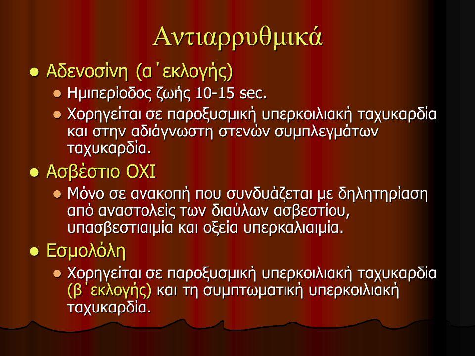 Αντιαρρυθμικά Αδενοσίνη (α΄εκλογής) Αδενοσίνη (α΄εκλογής) Ημιπερίοδος ζωής 10-15 sec.