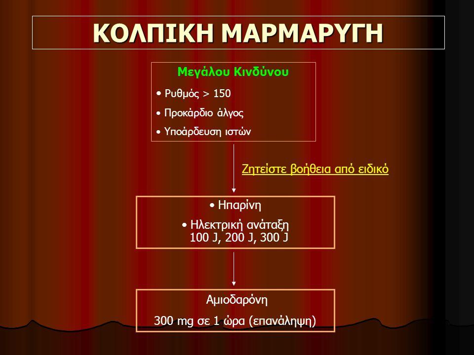 ΚΟΛΠΙΚΗ ΜΑΡΜΑΡΥΓΗ Μεγάλου Κινδύνου Ρυθμός > 150 Προκάρδιο άλγος Υποάρδευση ιστών Ηπαρίνη Ηλεκτρική ανάταξη 100 J, 200 J, 300 J Ζητείστε βοήθεια από ειδικό Αμιοδαρόνη 300 mg σε 1 ώρα (επανάληψη)