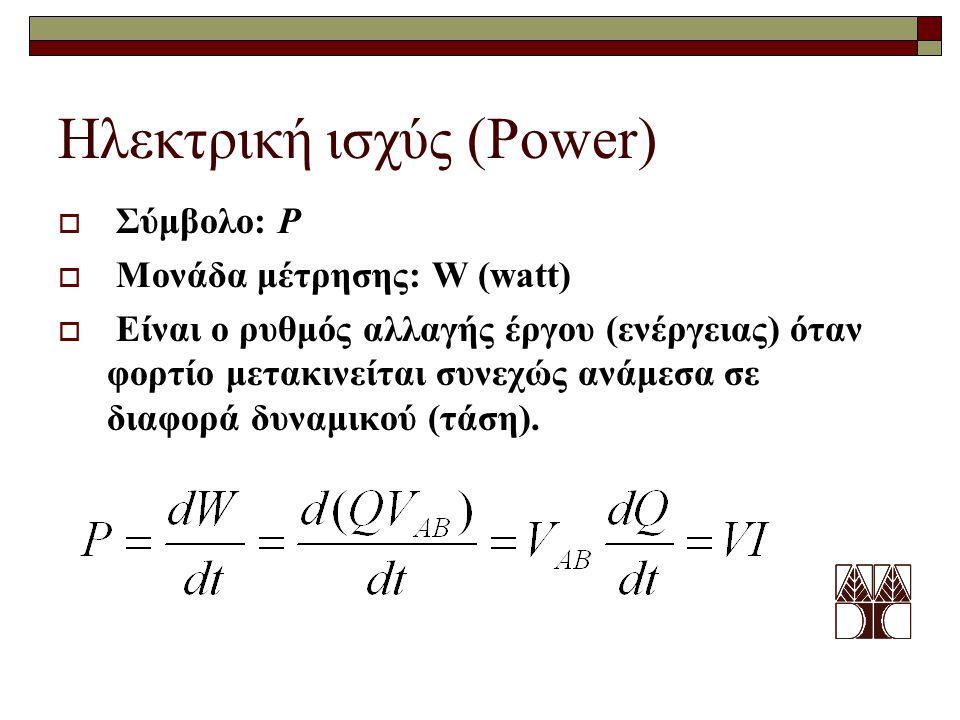 Ηλεκτρική ισχύς (Power)  Σύμβολο: P  Μονάδα μέτρησης: W (watt)  Είναι ο ρυθμός αλλαγής έργου (ενέργειας) όταν φορτίο μετακινείται συνεχώς ανάμεσα σ