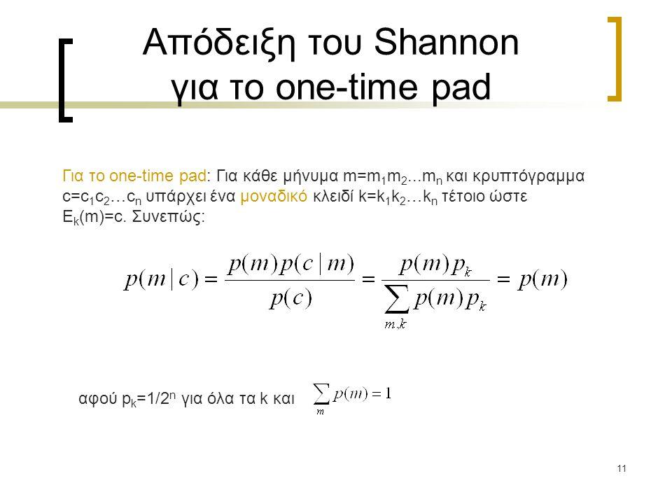 11 Απόδειξη του Shannon για το one-time pad Για το one-time pad: Για κάθε μήνυμα m=m 1 m 2...m n και κρυπτόγραμμα c=c 1 c 2 …c n υπάρχει ένα μοναδικό