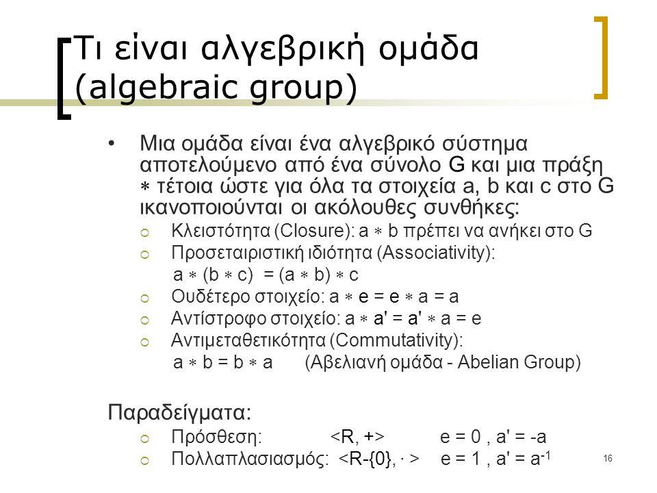 16 Τι είναι αλγεβρική ομάδα (algebraic group) Mια ομάδα είναι ένα αλγεβρικό σύστημα αποτελούμενο από ένα σύνολο G και μια πράξη  τέτοια ώστε για όλα