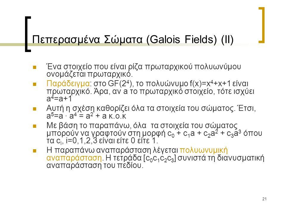 21 Πεπερασμένα Σώματα (Galois Fields) (IΙ) Ένα στοιχείο που είναι ρίζα πρωταρχικού πολυωνύμου ονομάζεται πρωταρχικό. Παράδειγμα: στο GF(2 4 ), το πολυ