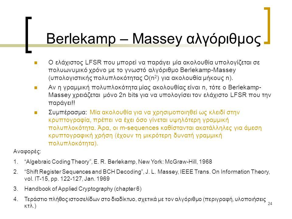 24 Berlekamp – Massey αλγόριθμος Ο ελάχιστος LFSR που μπορεί να παράγει μία ακολουθία υπολογίζεται σε πολυωνυμικό χρόνο με το γνωστό αλγόριθμο Berleka