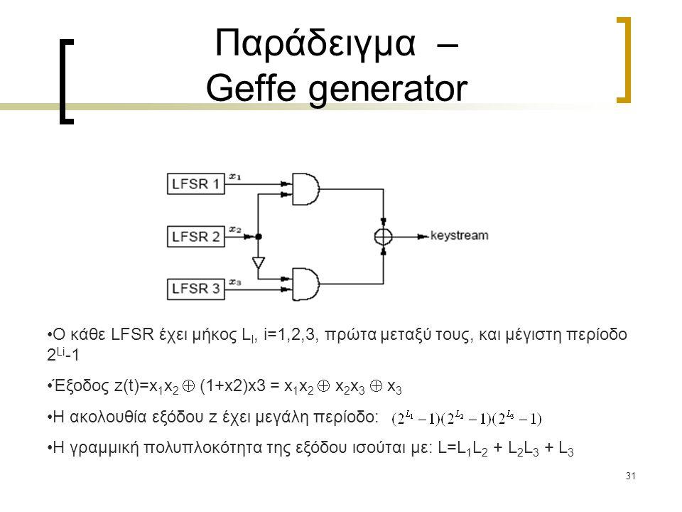 31 Παράδειγμα – Geffe generator Ο κάθε LFSR έχει μήκος L I, i=1,2,3, πρώτα μεταξύ τους, και μέγιστη περίοδο 2 Li -1 Έξοδος z(t)=x 1 x 2  (1+x2)x3 = x