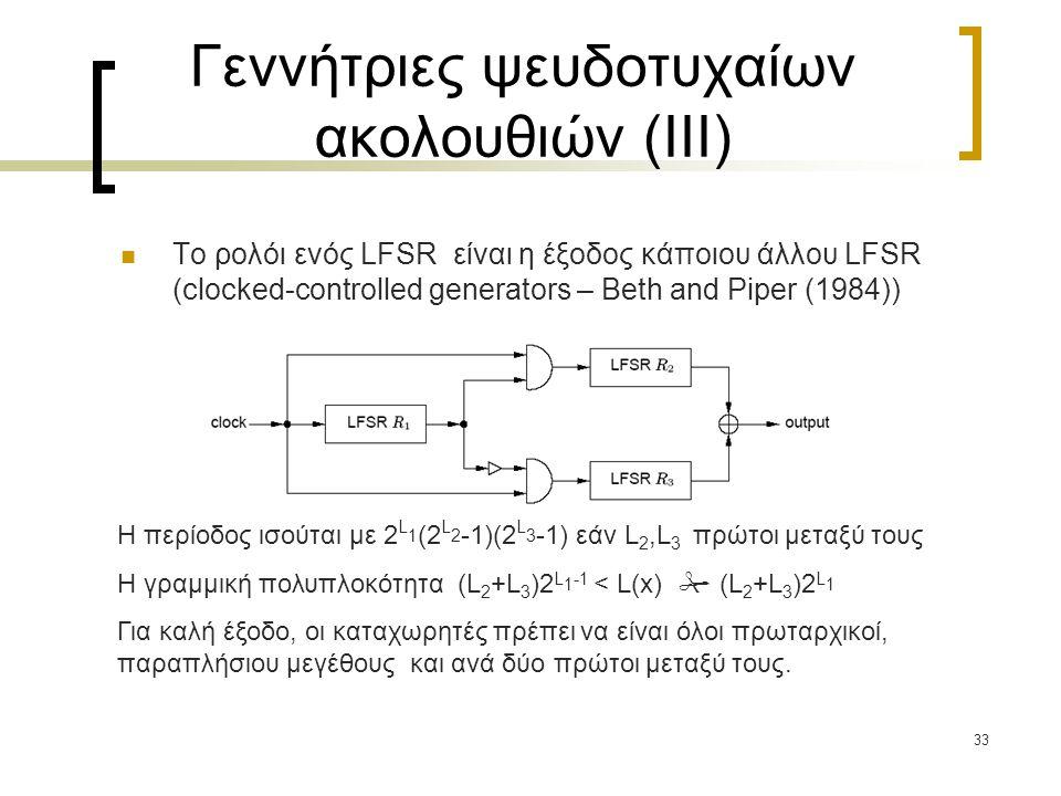 33 Γεννήτριες ψευδοτυχαίων ακολουθιών (III) To ρολόι ενός LFSR είναι η έξοδος κάποιου άλλου LFSR (clocked-controlled generators – Beth and Piper (1984
