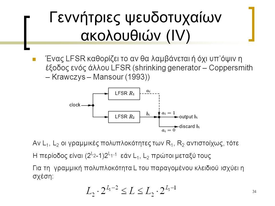 34 Γεννήτριες ψευδοτυχαίων ακολουθιών (IV) Ένας LFSR καθορίζει το αν θα λαμβάνεται ή όχι υπ'όψιν η έξοδος ενός άλλου LFSR (shrinking generator – Coppe