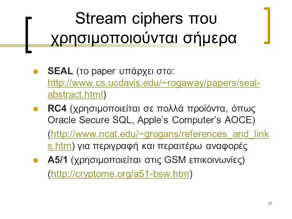 37 Stream ciphers που χρησιμοποιούνται σήμερα SEAL (το paper υπάρχει στο: http://www.cs.ucdavis.edu/~rogaway/papers/seal- abstract.html) http://www.cs