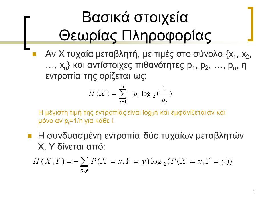 6 Βασικά στοιχεία Θεωρίας Πληροφορίας Αν X τυχαία μεταβλητή, με τιμές στο σύνολο {x 1, x 2, …, x n } και αντίστοιχες πιθανότητες p 1, p 2, …, p n, η ε