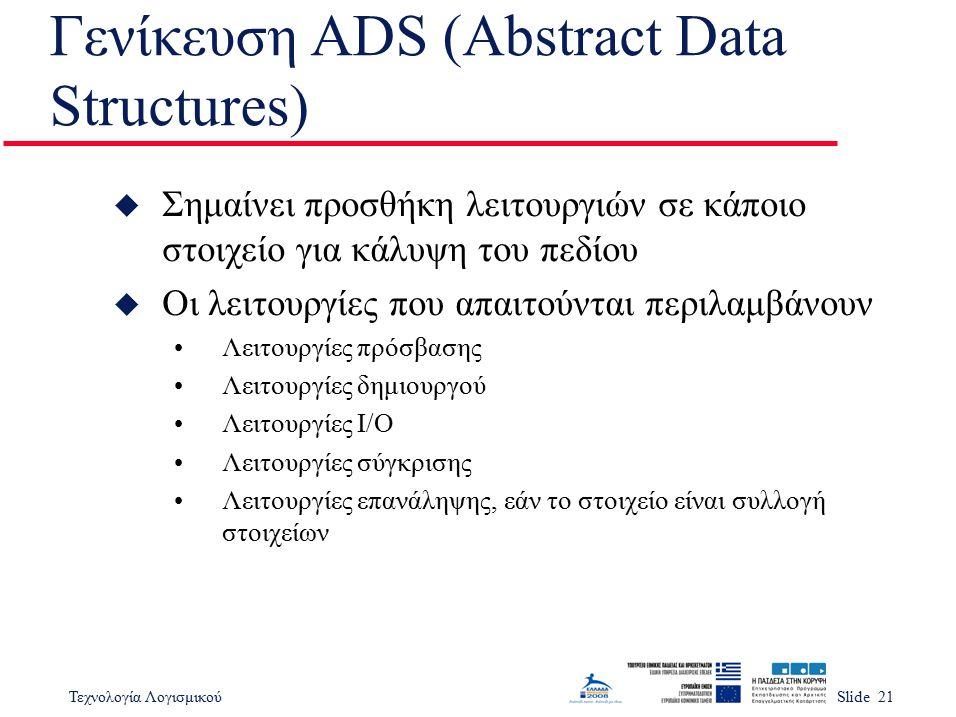 Τεχνολογία ΛογισμικούSlide 21 Γενίκευση ADS (Abstract Data Structures) u Σημαίνει προσθήκη λειτουργιών σε κάποιο στοιχείο για κάλυψη του πεδίου u Οι λ