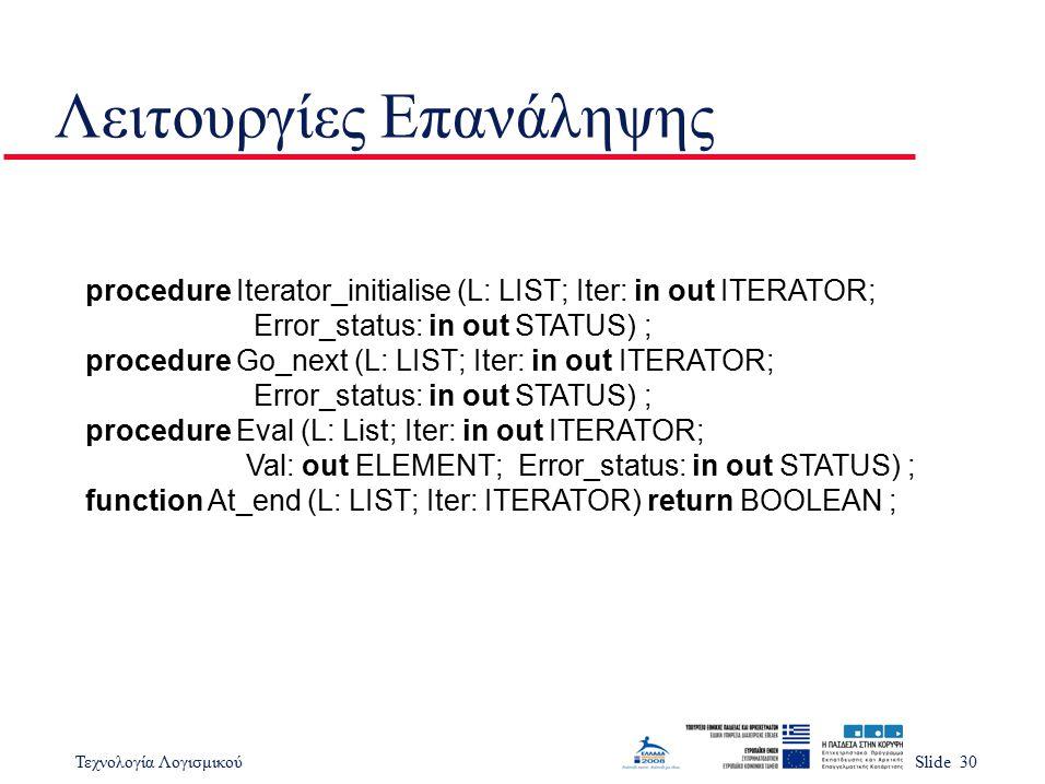 Τεχνολογία ΛογισμικούSlide 30 Λειτουργίες Επανάληψης procedure Iterator_initialise (L: LIST; Iter: in out ITERATOR; Error_status: in out STATUS) ; pro
