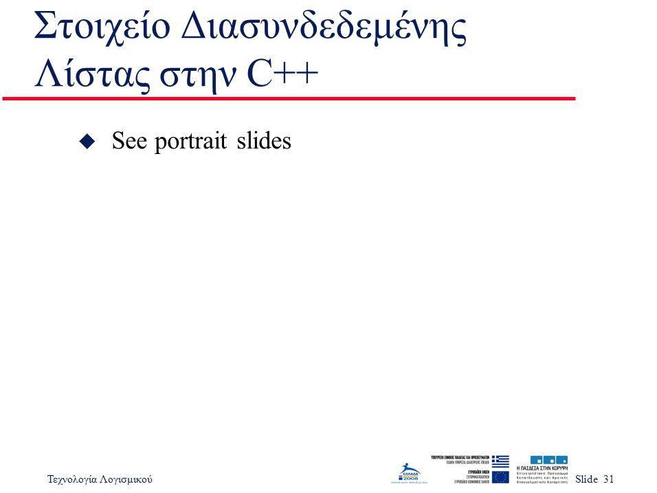 Τεχνολογία ΛογισμικούSlide 31 Στοιχείο Διασυνδεδεμένης Λίστας στην C++ u See portrait slides