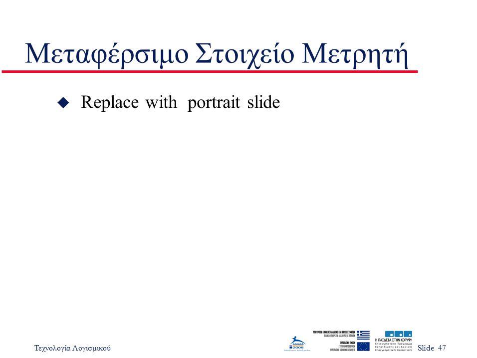 Τεχνολογία ΛογισμικούSlide 47 Μεταφέρσιμο Στοιχείο Μετρητή u Replace with portrait slide