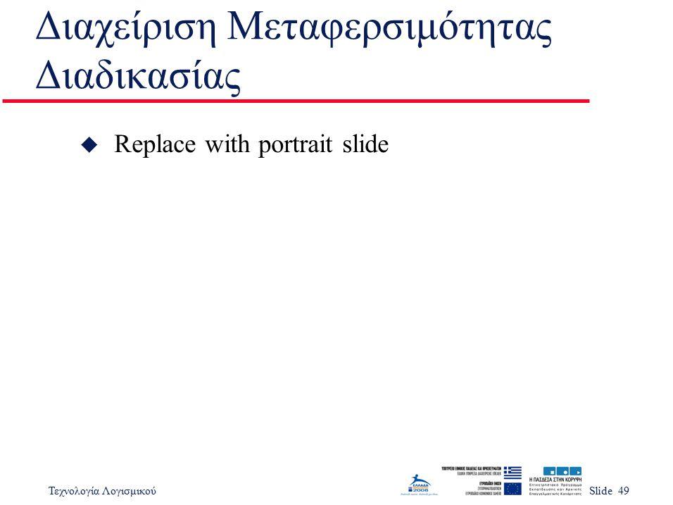 Τεχνολογία ΛογισμικούSlide 49 Διαχείριση Μεταφερσιμότητας Διαδικασίας u Replace with portrait slide
