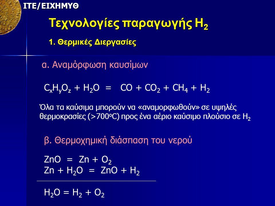 ΙΤΕ/ΕΙΧΗΜΥΘ Τεχνολογίες παραγωγής Η 2 1. Θερμικές Διεργασίες α. Αναμόρφωση καυσίμων C x H y O z + H 2 O = CO + CO 2 + CH 4 + H 2 Όλα τα καύσιμα μπορού