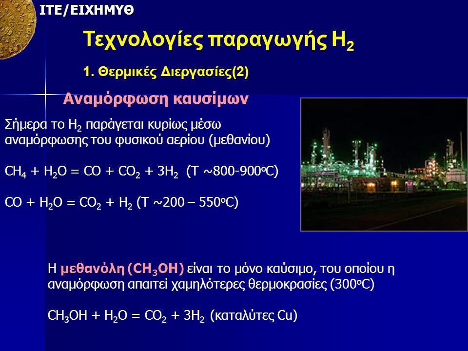 ΙΤΕ/ΕΙΧΗΜΥΘ Τεχνολογίες παραγωγής Η 2 1. Θερμικές Διεργασίες(2) Αναμόρφωση καυσίμων Σήμερα το Η 2 παράγεται κυρίως μέσω αναμόρφωσης του φυσικού αερίου